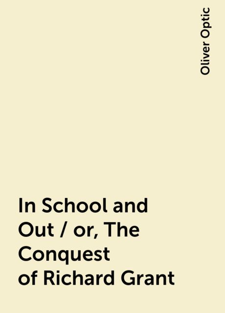 In School and Out / or, The Conquest of Richard Grant, Oliver Optic