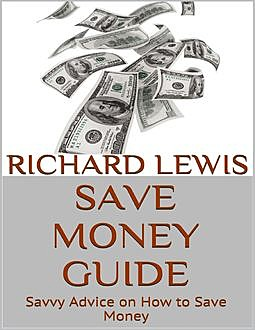 Save Money Guide: Savvy Advice On How to Save Money, Richard Lewis