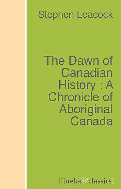 The Dawn of Canadian History : A Chronicle of Aboriginal Canada, Stephen Leacock
