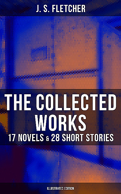 The Collected Works of J. S. Fletcher: 17 Novels & 28 Short Stories (Illustrated Edition), J.S.Fletcher