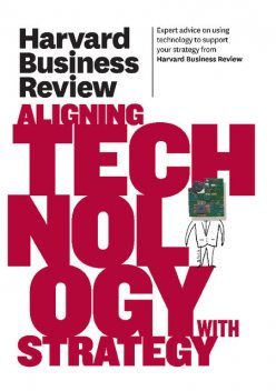 Harvard Business Review on Aligning Technology with Strategy, Harvard Review