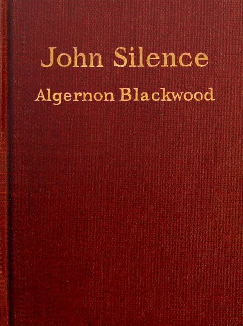 John Silence Series – Complete Collection: A Psychical Invasion, Ancient Sorceries, The Nemesis of Fire, Secret Worship, The Camp of the Dog, A Victim of Higher Space, Algernon Blackwood