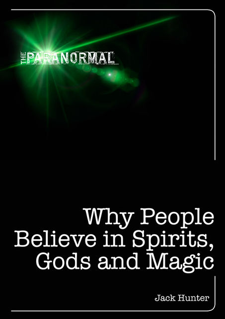 Why People Believe in Spirits, God and Magic, Jack Hunter