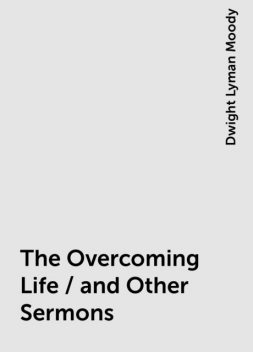 The Overcoming Life / and Other Sermons, Dwight Lyman Moody