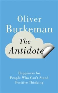 The Antidote: Happiness for People Who Can't Stand Positive Thinking, Oliver Burkeman