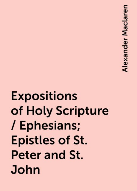 Expositions of Holy Scripture / Ephesians; Epistles of St. Peter and St. John, Alexander Maclaren