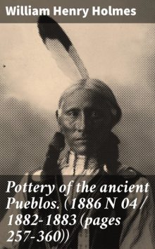 Pottery of the ancient Pueblos. (1886 N 04 / 1882–1883 (pages 257–360)), William Henry Holmes