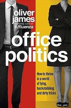 Office Politics: How to Thrive in a World of Lying, Backstabbing and Dirty Tricks, Oliver James