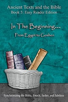 Ancient Texts and the Bible: In The Beginning… From Egypt to Goshen, Ahava Lilburn