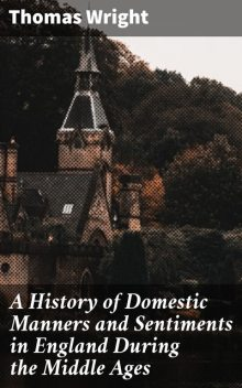 A History of Domestic Manners and Sentiments in England During the Middle Ages, Thomas Wright