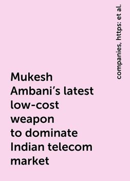 Mukesh Ambani's latest low-cost weapon to dominate Indian telecom market, https:, news, companies, jio-phone-mukesh-ambani-s-latest-weapon-to-dominate-indian-telecom-market-11600766476331.html, www. livemint. com