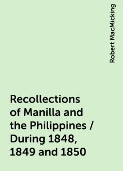 Recollections of Manilla and the Philippines / During 1848, 1849 and 1850, Robert MacMicking
