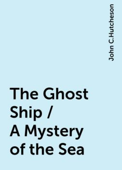 The Ghost Ship / A Mystery of the Sea, John C.Hutcheson