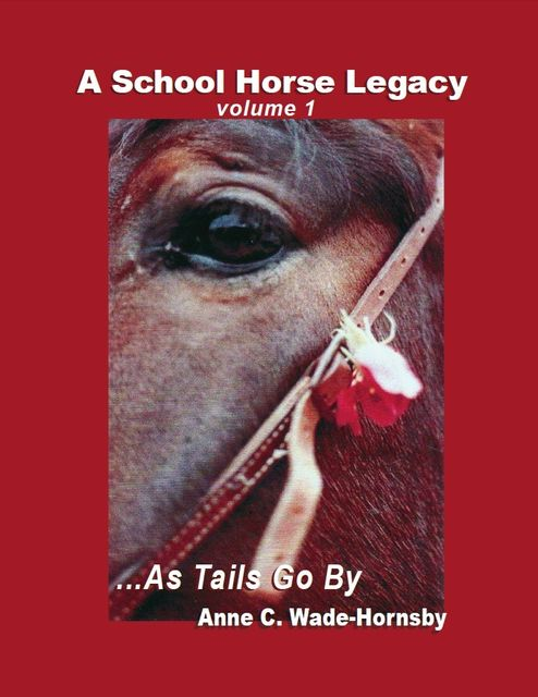 A School Horse Legacy, Volume 1:… As Tails Go By, Anne Wade-Hornsby