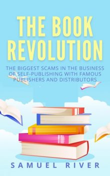 The Book Revolution: How the Book Industry is Changing & What Should Publishers, Authors and Distributors Know about Trends Driving the Future of Publishing, Samuel River