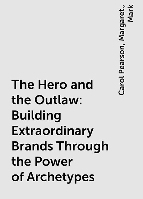 The Hero and the Outlaw: Building Extraordinary Brands Through the Power of Archetypes, Mark, Carol Pearson, Margaret.