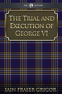 Trial and Execution of George VI, Iain Fraser Grigor
