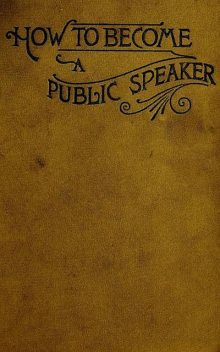 How to Become a Public Speaker – Showing the bests, ease and fluency in speech, William Pittenger