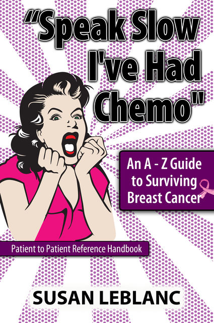 "Speak Slow I've Had Chemo"" An A – Z Guide to Surviving Breast Cancer, Susan LeBlanc"
