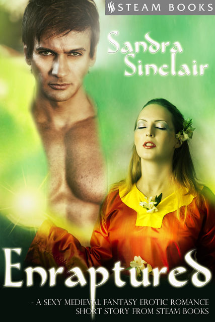 Enraptured – A Sexy Medieval Fantasy Erotic Romance Short Story from Steam Books, Sandra Sinclair, Steam Books