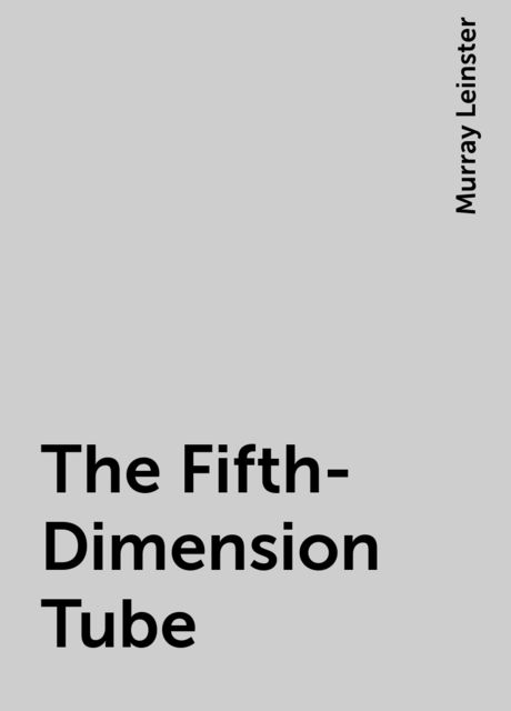 The Fifth-Dimension Tube, Murray Leinster