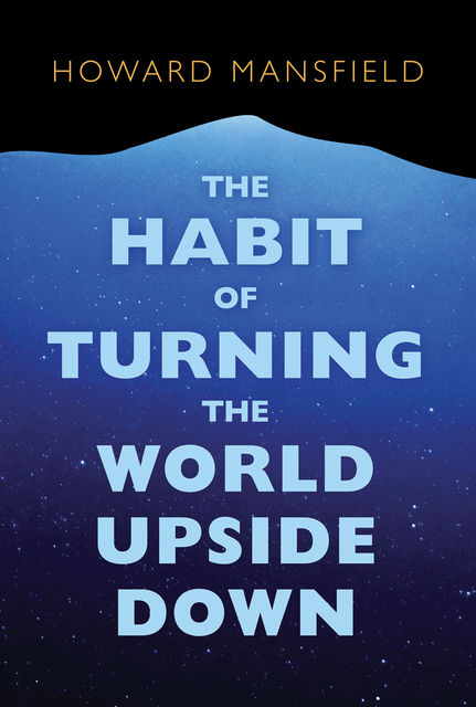 The Habit of Turning the World Upside Down, Howard Mansfield