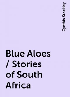 Blue Aloes / Stories of South Africa, Cynthia Stockley