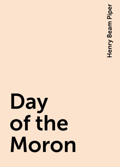Day of the Moron, Henry Beam Piper