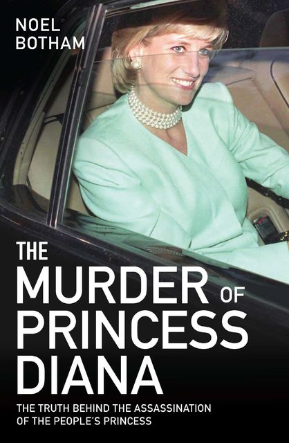 The Murder of Princess Diana – Revealed: The Truth Behind the Assassination of the Century, Noel Botham