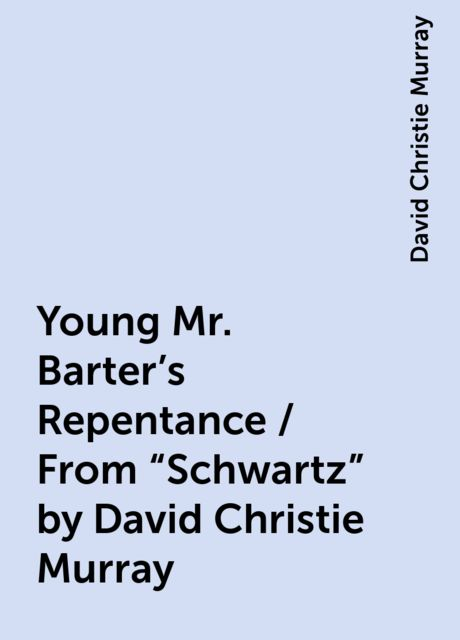 "Young Mr. Barter's Repentance / From ""Schwartz"" by David Christie Murray, David Christie Murray"