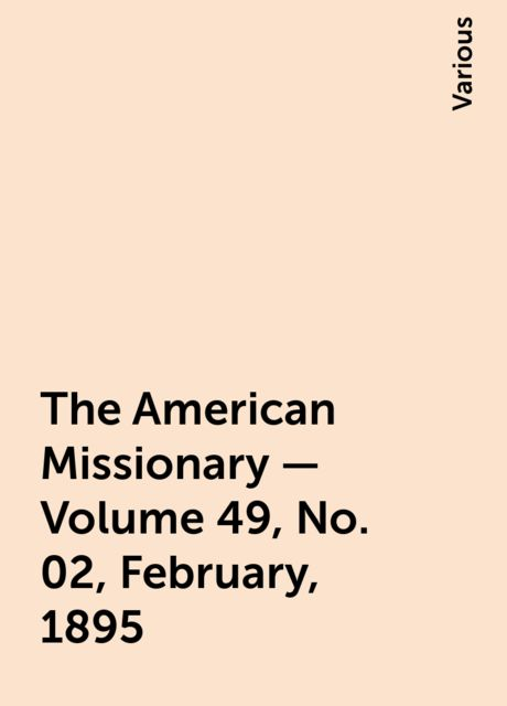 The American Missionary — Volume 49, No. 02, February, 1895, Various