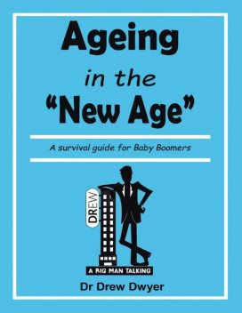 Ageing In the 'New Age': A Survival Guide for Baby Boomers, Drew Dwyer