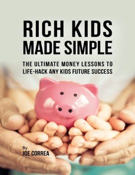 Rich Kids Made Simple: The Ultimate Money Lessons to Life Hack Any Kids Future Success, Joe Correa