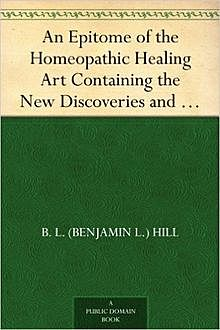 An Epitome of the Homeopathic Healing Art / Containing the New Discoveries and Improvements to the Present Time, B.L.Hill