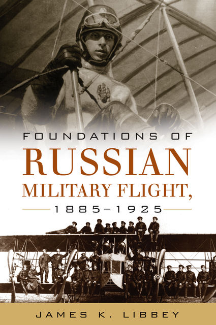 Foundations of Russian Military Flight, 1885–1925, James K. Libbey