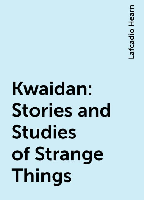 Kwaidan: Stories and Studies of Strange Things, Lafcadio Hearn