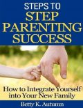 Steps to Step Parenting Success: How to Integrate Yourself into Your New Family, Betty K.Autumn