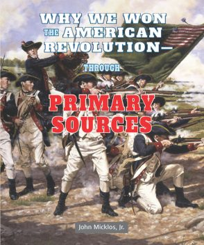 Why We Won the American Revolution—Through Primary Sources, J.R., John Micklos