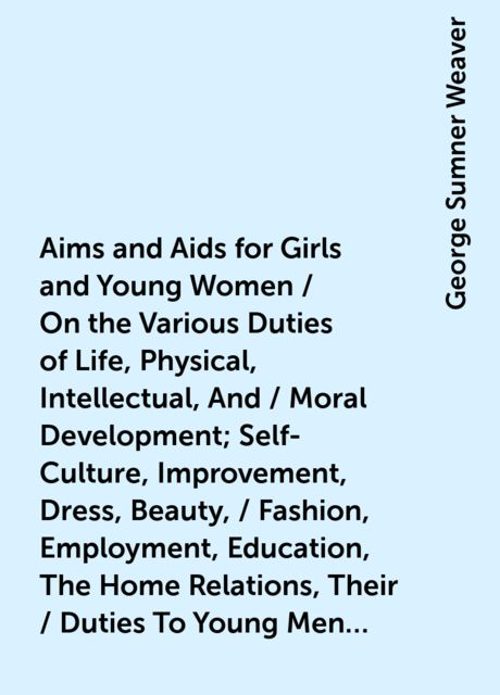 Aims and Aids for Girls and Young Women / On the Various Duties of Life, Physical, Intellectual, And / Moral Development; Self-Culture, Improvement, Dress, Beauty, / Fashion, Employment, Education, The Home Relations, Their / Duties To Young Men, Marriage, George Sumner Weaver