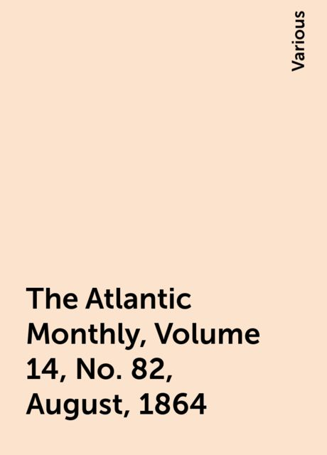 The Atlantic Monthly, Volume 14, No. 82, August, 1864, Various
