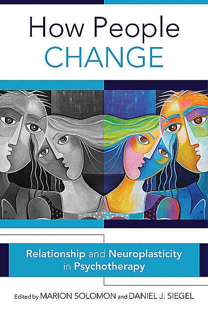 How People Change: Relationships and Neuroplasticity in Psychotherapy (Norton Series on Interpersonal Neurobiology), Daniel Siegel, Marion Solomon