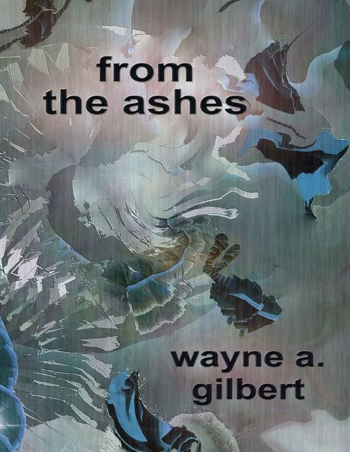 From the Ashes, Wayne A.Gilbert