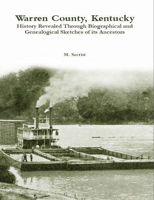Warren County, Kentucky: History Revealed Through Biographical and Genealogical Sketches of Its Ancestors, M.Secrist