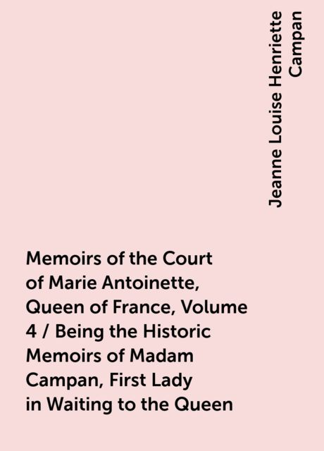 Memoirs of the Court of Marie Antoinette, Queen of France, Volume 4 / Being the Historic Memoirs of Madam Campan, First Lady in Waiting to the Queen, Jeanne Louise Henriette Campan