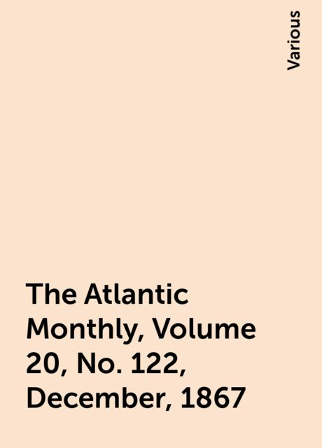 The Atlantic Monthly, Volume 20, No. 122, December, 1867, Various
