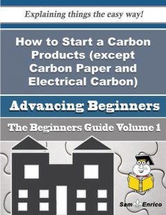 How to Start a Carbon Products (except Carbon Paper and Electrical Carbon) Business (Beginners Guide, Gennie Yount