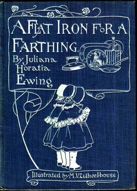 A Flat Iron for a Farthing / or Some Passages in the Life of an only Son, Juliana Horatia Gatty Ewing
