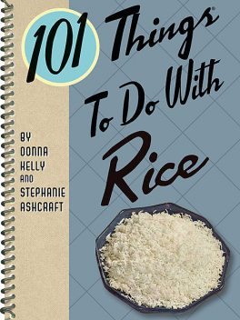 101 Things To Do With Rice, Stephanie Ashcraft, Donna Kelly