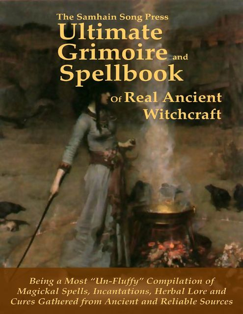The Samhain Song Press Ultimate Grimoire and Spellbook of Real Ancient Witchcraft, Ancient Sources, Reliable Sources