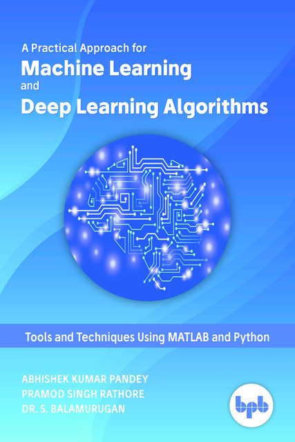 A Practical Approach for Machine Learning and Deep Learning Algorithms: Tools and Techniques Using MATLAB and Python, Pramod Singh Rathore, Abhishek Kumar Pandey, S Balamurugan